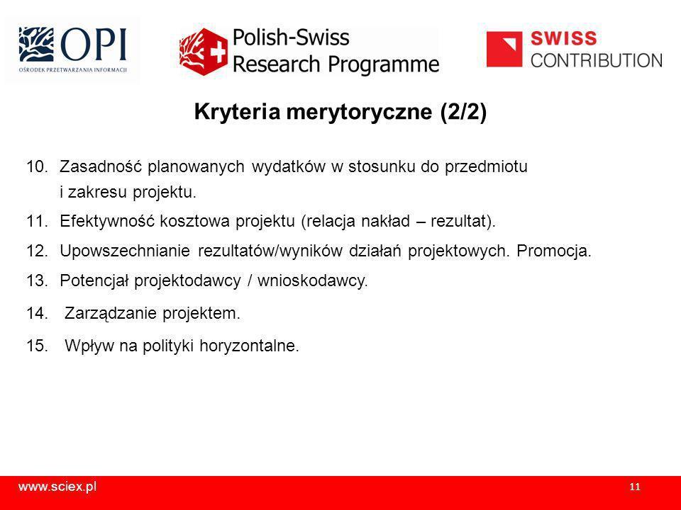www.sciex.pl 11 Kryteria merytoryczne (2/2) 10.Zasadność planowanych wydatków w stosunku do przedmiotu i zakresu projektu.