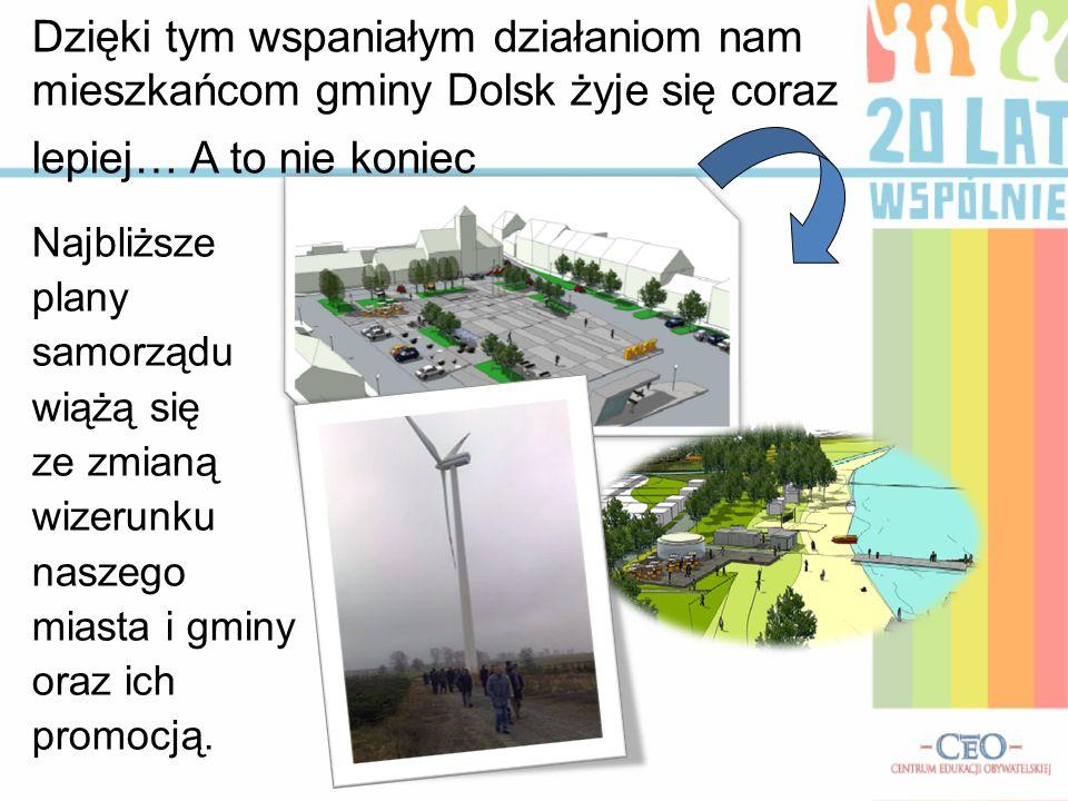 Dzięki tym wspaniałym działaniom nam mieszkańcom gminy Dolsk żyje się coraz lepiej… A to nie koniec Najbliższe plany samorządu wiążą się ze zmianą wiz