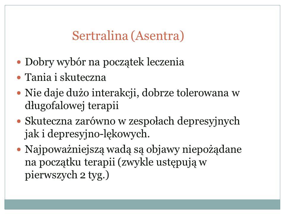 Sertralina (Asentra) Dobry wybór na początek leczenia Tania i skuteczna Nie daje dużo interakcji, dobrze tolerowana w długofalowej terapii Skuteczna z