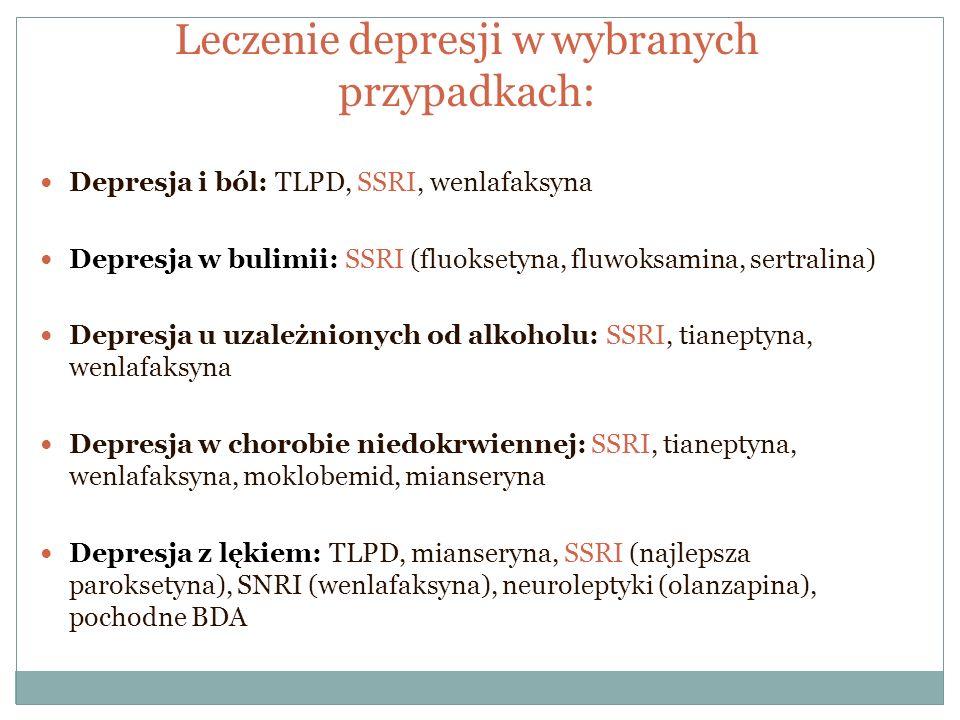 Leczenie depresji w wybranych przypadkach: Depresja i ból: TLPD, SSRI, wenlafaksyna Depresja w bulimii: SSRI (fluoksetyna, fluwoksamina, sertralina) D