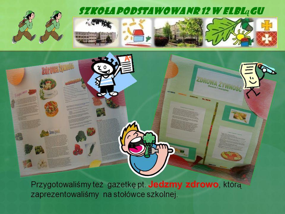 Szkoła Podstawowa Nr 12 w Elbl ą gu Przygotowaliśmy też gazetkę pt. Jedzmy zdrowo, którą zaprezentowaliśmy na stołówce szkolnej.