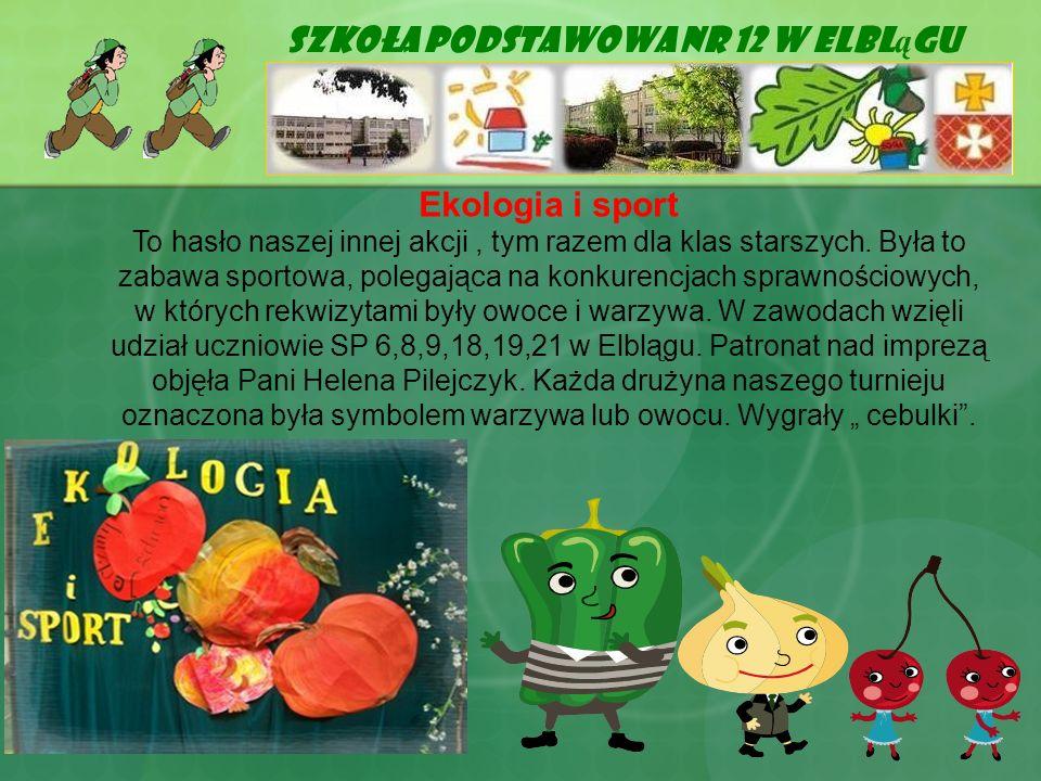 Szkoła Podstawowa Nr 12 w Elbl ą gu Ekologia i sport To hasło naszej innej akcji, tym razem dla klas starszych. Była to zabawa sportowa, polegająca na