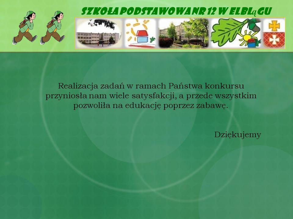 Szkoła Podstawowa Nr 12 w Elbl ą gu Realizacja zadań w ramach Państwa konkursu przyniosła nam wiele satysfakcji, a przede wszystkim pozwoliła na eduka