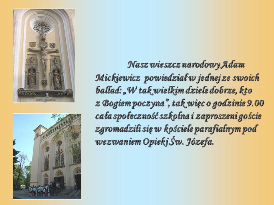 Nasz wieszcz narodowy Adam Mickiewicz powiedział w jednej ze swoich ballad: W tak wielkim dziele dobrze, kto z Bogiem poczyna, tak więc o godzinie 9.00 cała społeczność szkolna i zaproszeni goście zgromadzili się w kościele parafialnym pod wezwaniem Opieki Św.