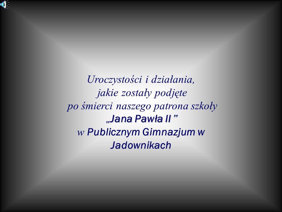 Uroczystości i działania, jakie zostały podjęte po śmierci naszego patrona szkoły Jana Pawła II Jana Pawła II w Publicznym Gimnazjum w Jadownikach