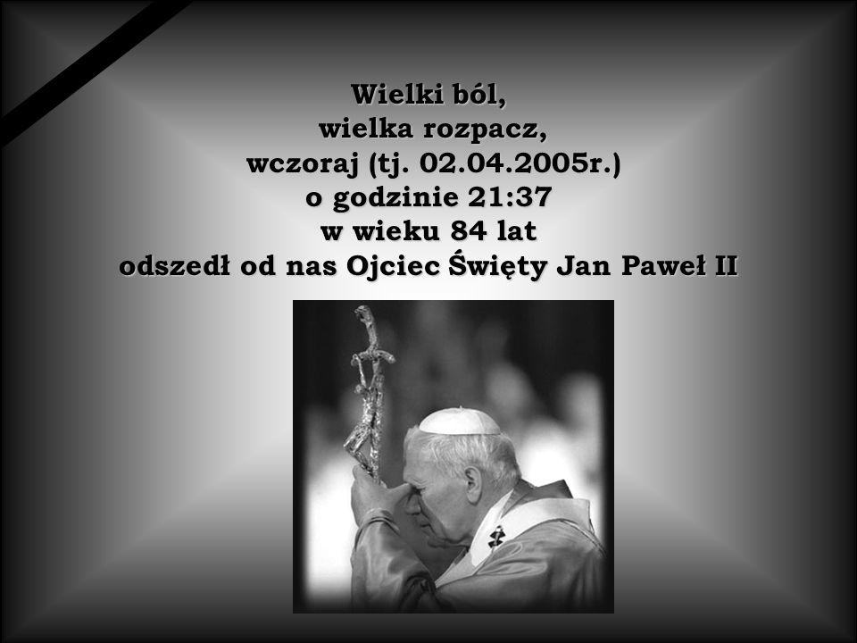 Wielki ból, wielka rozpacz, wielka rozpacz, wczoraj (tj. 02.04.2005r.) wczoraj (tj. 02.04.2005r.) o godzinie 21:37 w wieku 84 lat odszedł od nas Ojcie
