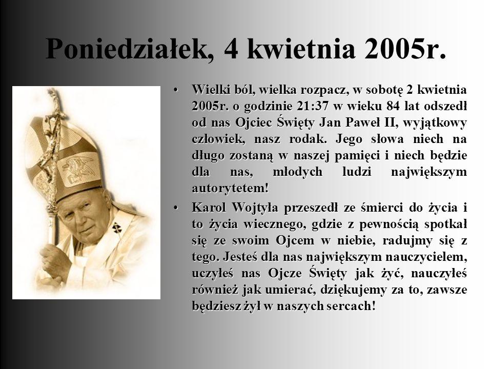 Poniedziałek, 4 kwietnia 2005r. Wielki ból, wielka rozpacz, w sobotę 2 kwietnia 2005r. o godzinie 21:37 w wieku 84 lat odszedł od nas Ojciec Święty Ja