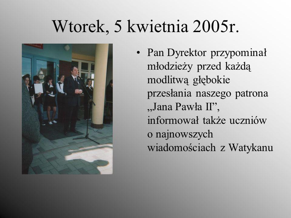 Wtorek, 5 kwietnia 2005r. Pan Dyrektor przypominał młodzieży przed każdą modlitwą głębokie przesłania naszego patrona Jana Pawła II, informował także