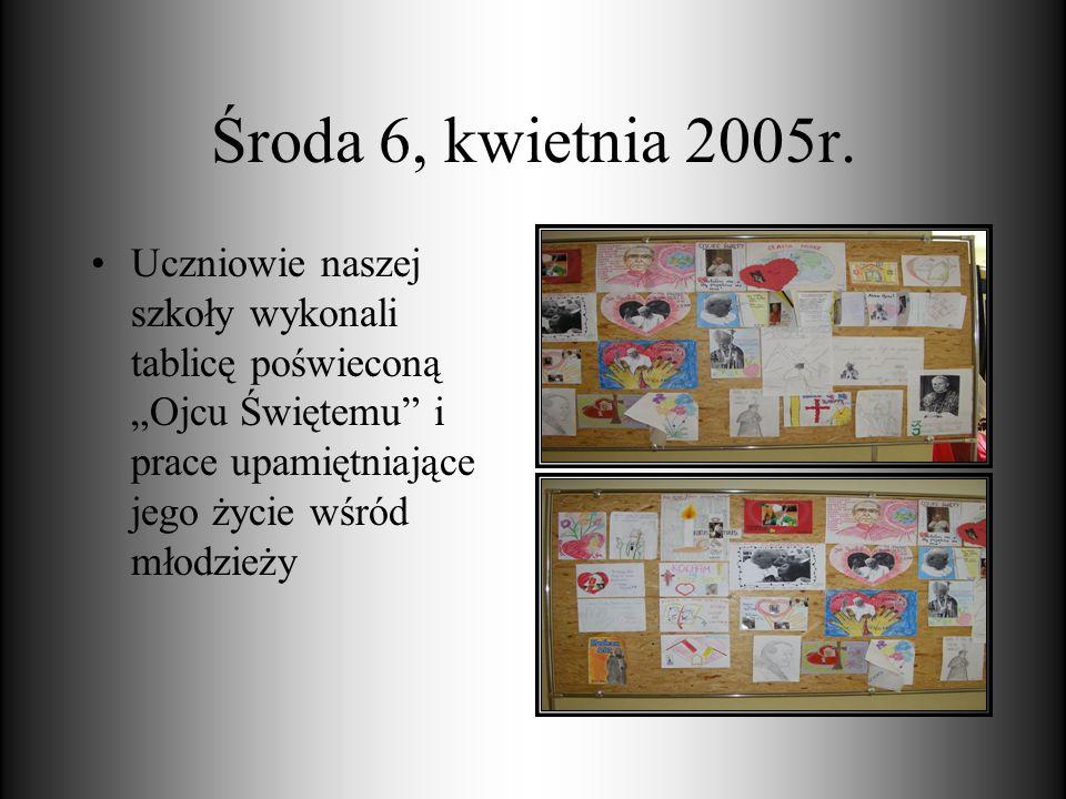 Środa 6, kwietnia 2005r. Uczniowie naszej szkoły wykonali tablicę poświeconą Ojcu Świętemu i prace upamiętniające jego życie wśród młodzieży