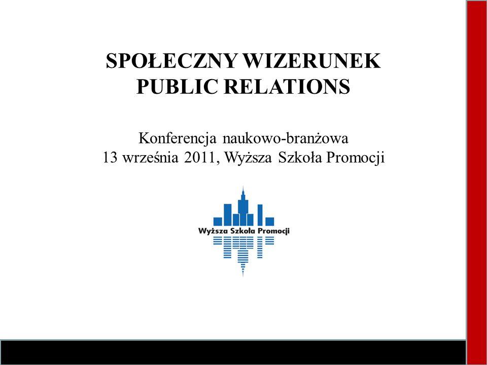 SPOŁECZNY WIZERUNEK PUBLIC RELATIONS Konferencja naukowo-branżowa 13 września 2011, Wyższa Szkoła Promocji