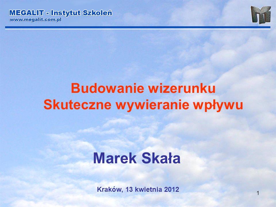 1 Budowanie wizerunku Skuteczne wywieranie wpływu Marek Skała Kraków, 13 kwietnia 2012