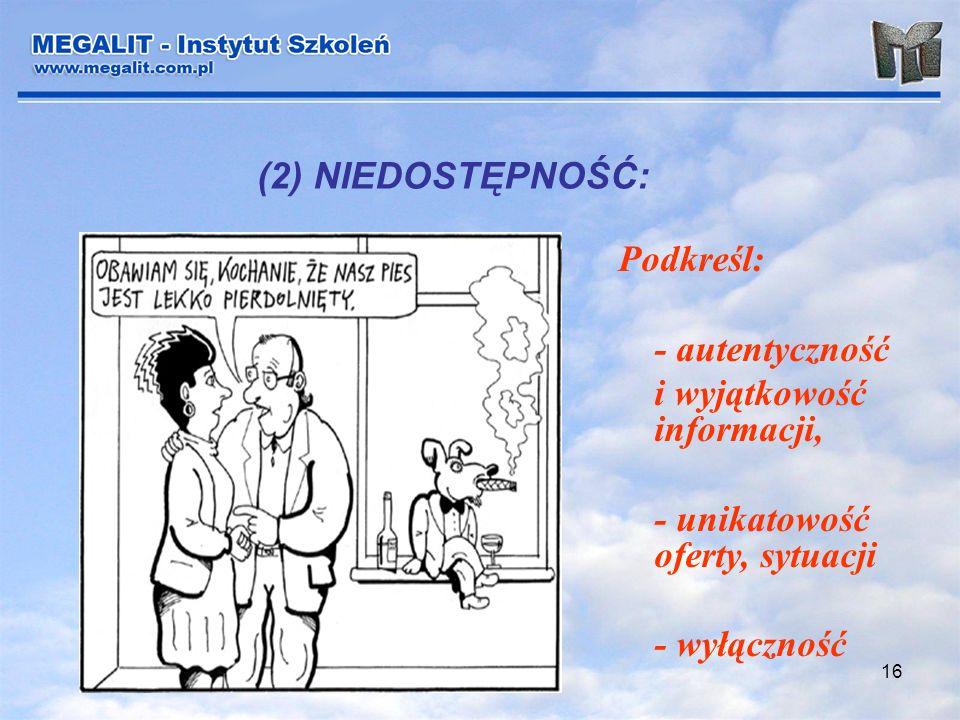 16 (2) NIEDOSTĘPNOŚĆ: Podkreśl: - autentyczność i wyjątkowość informacji, - unikatowość oferty, sytuacji - wyłączność