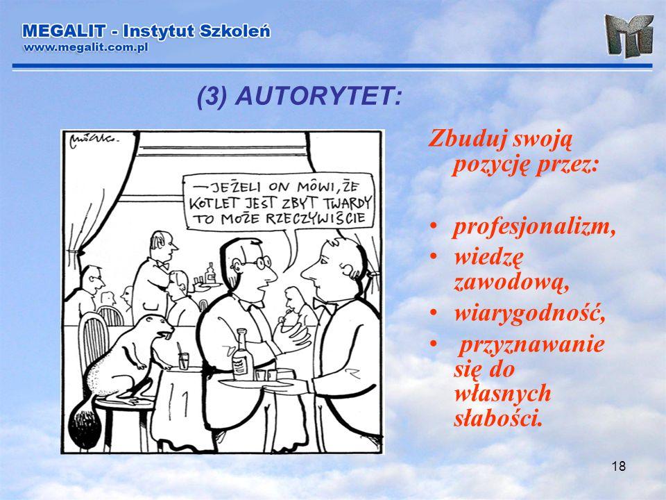 18 (3) AUTORYTET: Zbuduj swoją pozycję przez: profesjonalizm, wiedzę zawodową, wiarygodność, przyznawanie się do własnych słabości.