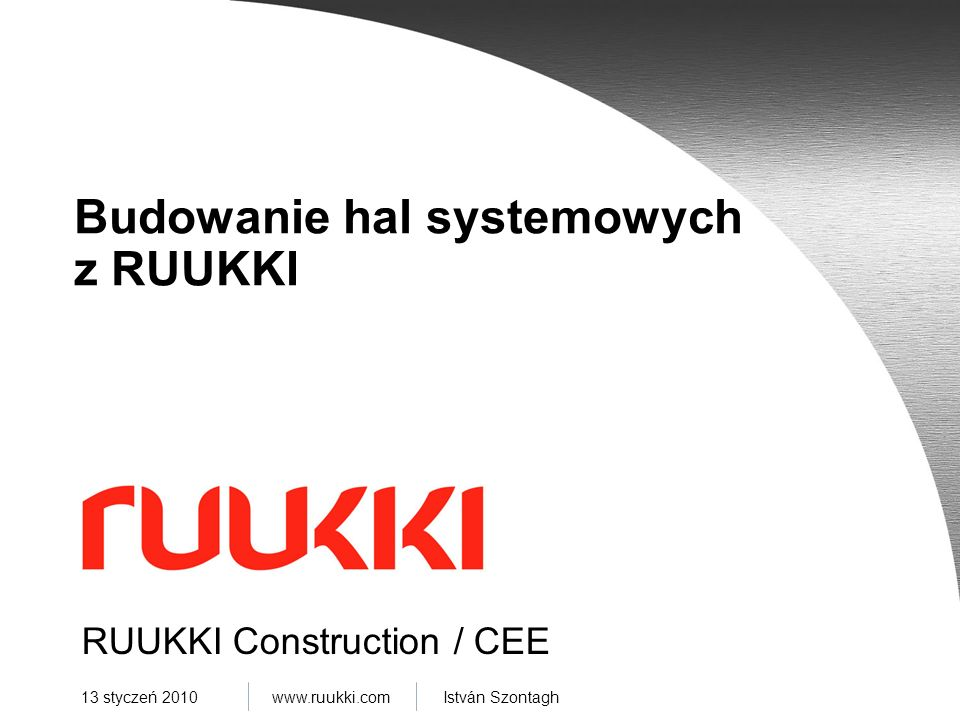www.ruukki.com István Szontagh 13 styczeń 2010 RUUKKI Construction / CEE Budowanie hal systemowych z RUUKKI