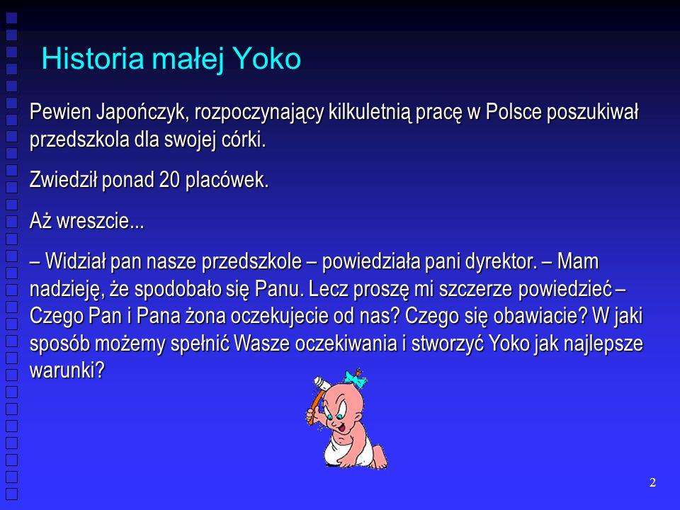 2 Historia małej Yoko Pewien Japończyk, rozpoczynający kilkuletnią pracę w Polsce poszukiwał przedszkola dla swojej córki. Zwiedził ponad 20 placówek.
