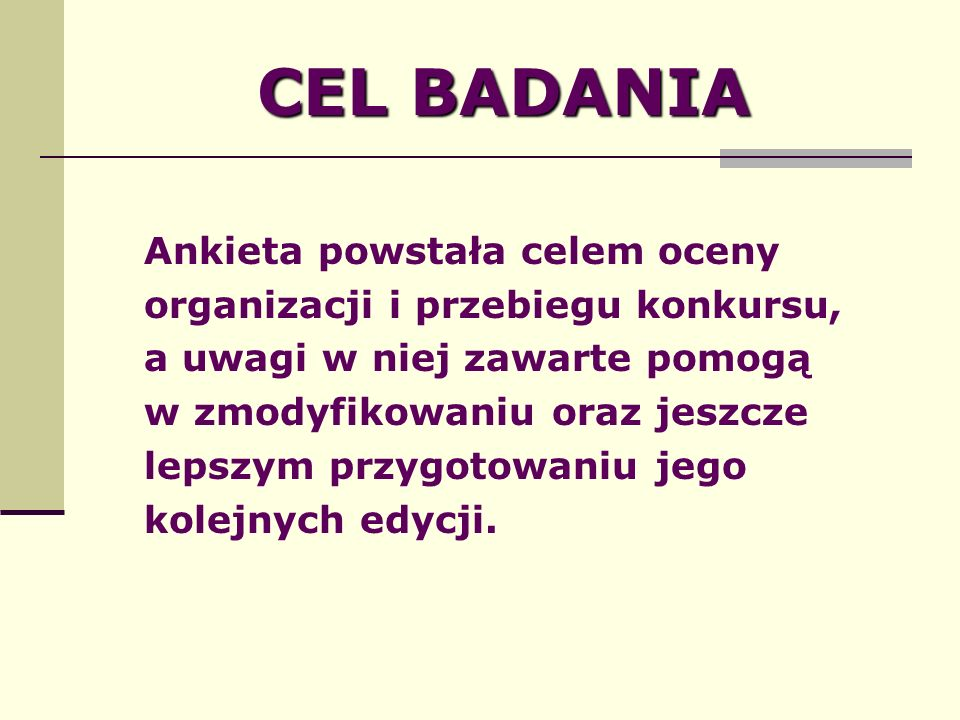 CEL BADANIA Ankieta powstała celem oceny organizacji i przebiegu konkursu, a uwagi w niej zawarte pomogą w zmodyfikowaniu oraz jeszcze lepszym przygotowaniu jego kolejnych edycji.