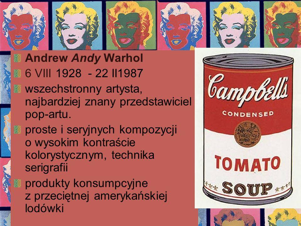Andrew Andy Warhol 6 VIII 1928 - 22 II1987 wszechstronny artysta, najbardziej znany przedstawiciel pop-artu. proste i seryjnych kompozycji o wysokim k