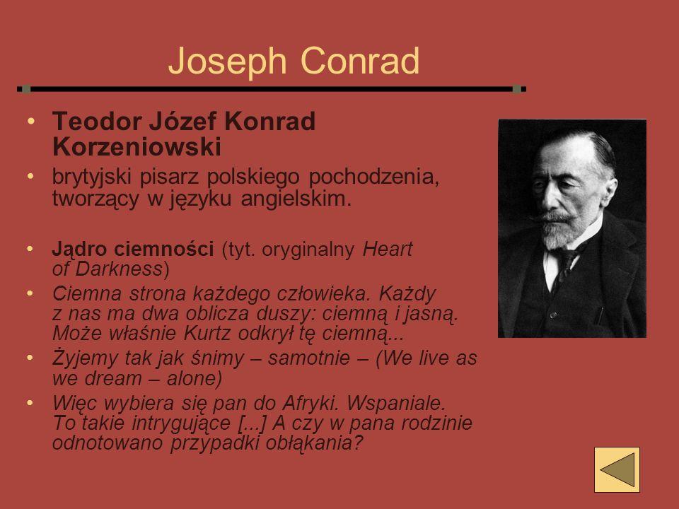Joseph Conrad Teodor Józef Konrad Korzeniowski brytyjski pisarz polskiego pochodzenia, tworzący w języku angielskim. Jądro ciemności (tyt. oryginalny