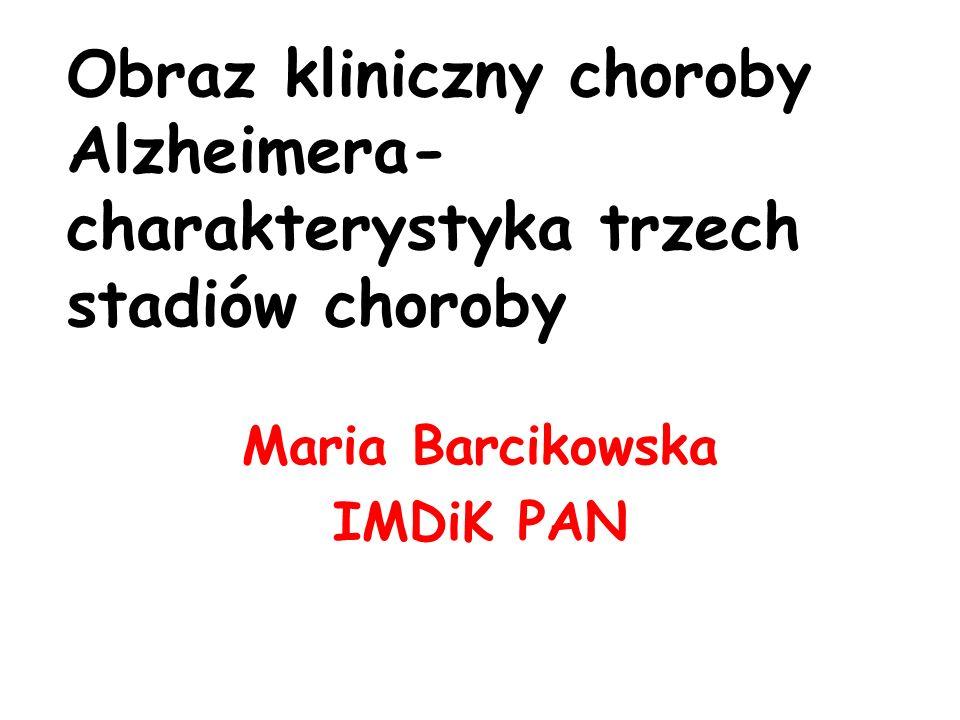 Obraz kliniczny choroby Alzheimera- charakterystyka trzech stadiów choroby Maria Barcikowska IMDiK PAN