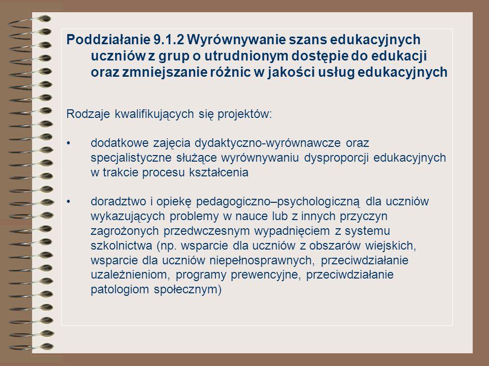 Poddziałanie 9.1.2 Wyrównywanie szans edukacyjnych uczniów z grup o utrudnionym dostępie do edukacji oraz zmniejszanie różnic w jakości usług edukacyjnych Rodzaje kwalifikujących się projektów: dodatkowe zajęcia dydaktyczno-wyrównawcze oraz specjalistyczne służące wyrównywaniu dysproporcji edukacyjnych w trakcie procesu kształcenia doradztwo i opiekę pedagogiczno–psychologiczną dla uczniów wykazujących problemy w nauce lub z innych przyczyn zagrożonych przedwczesnym wypadnięciem z systemu szkolnictwa (np.