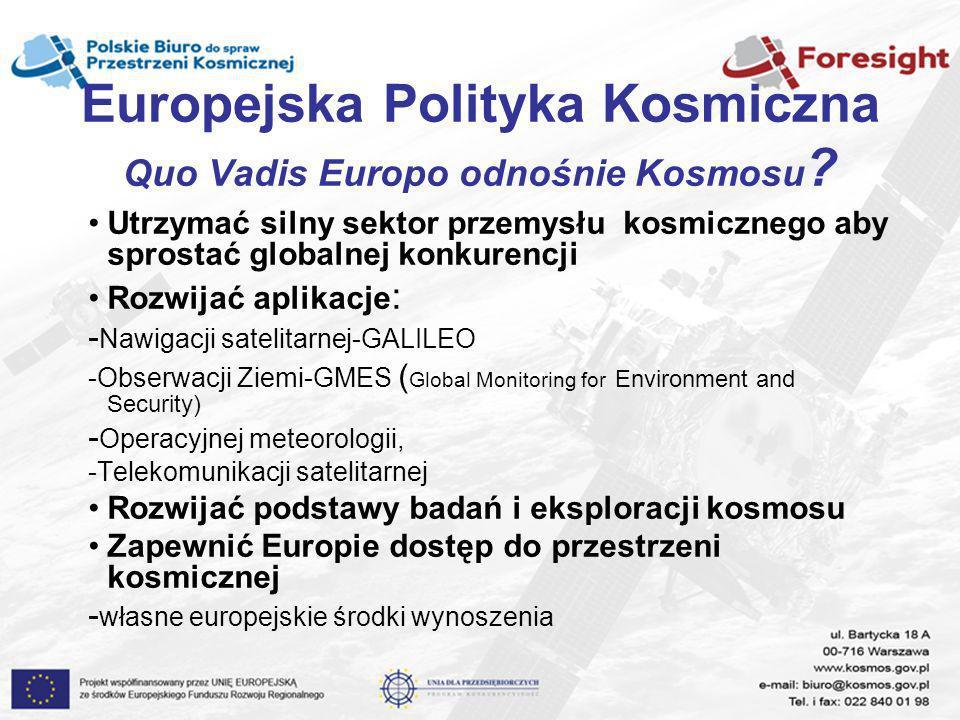 Europejska Polityka Kosmiczna Quo Vadis Europo odnośnie Kosmosu ? Utrzymać silny sektor przemysłu kosmicznego aby sprostać globalnej konkurencji Rozwi