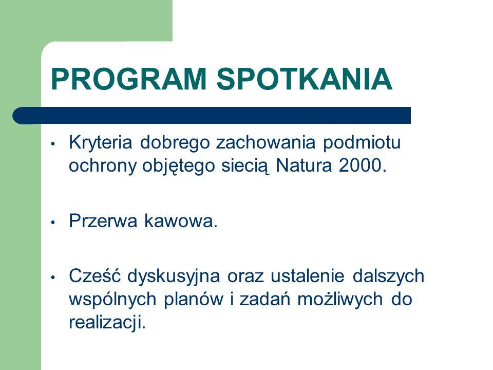 PROGRAM SPOTKANIA Kryteria dobrego zachowania podmiotu ochrony objętego siecią Natura 2000. Przerwa kawowa. Cześć dyskusyjna oraz ustalenie dalszych w