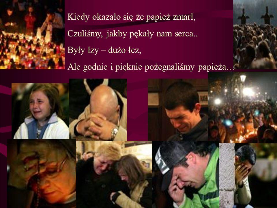 Kiedy okazało się że papież zmarł, Czuliśmy, jakby pękały nam serca.. Były łzy – dużo łez, Ale godnie i pięknie pożegnaliśmy papieża…