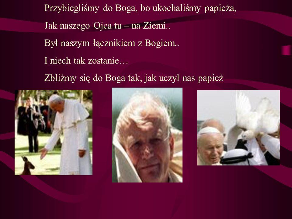 Przybiegliśmy do Boga, bo ukochaliśmy papieża, Jak naszego Ojca tu – na Ziemi.. Był naszym łącznikiem z Bogiem.. I niech tak zostanie… Zbliżmy się do