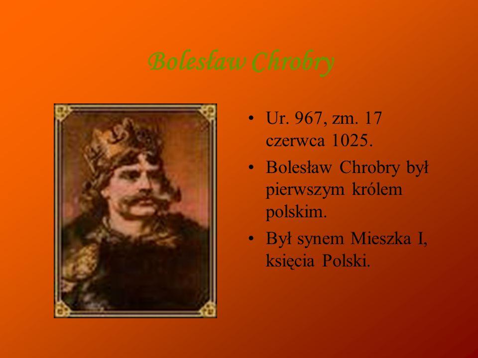 Bolesław Chrobry Ur.967, zm. 17 czerwca 1025. Bolesław Chrobry był pierwszym królem polskim.