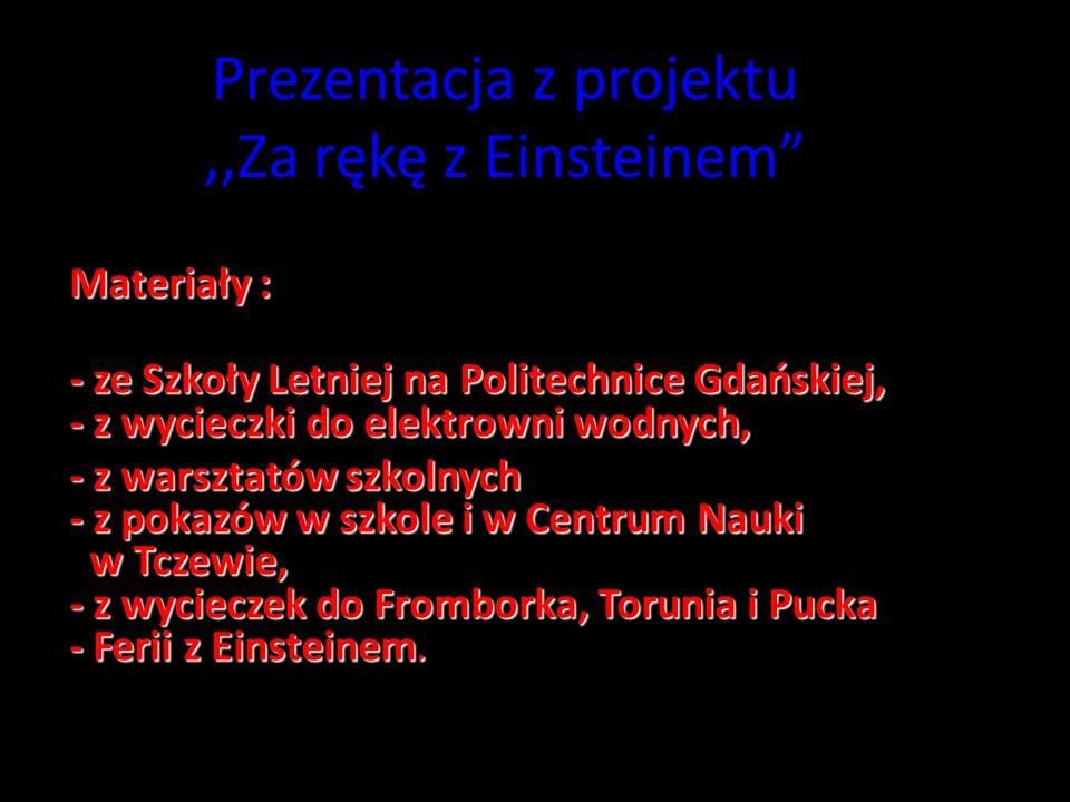 Prezentacja z projektu,,Za rękę z Einsteinem Materiały : - ze Szkoły Letniej na Politechnice Gdańskiej, - z wycieczki do elektrowni wodnych, - ze Szkoły Letniej na Politechnice Gdańskiej, - z wycieczki do elektrowni wodnych, - z warsztatów szkolnych - z pokazów w szkole i w Centrum Nauki w Tczewie, - z wycieczek do Fromborka, Torunia i Pucka - Ferii z Einsteinem.