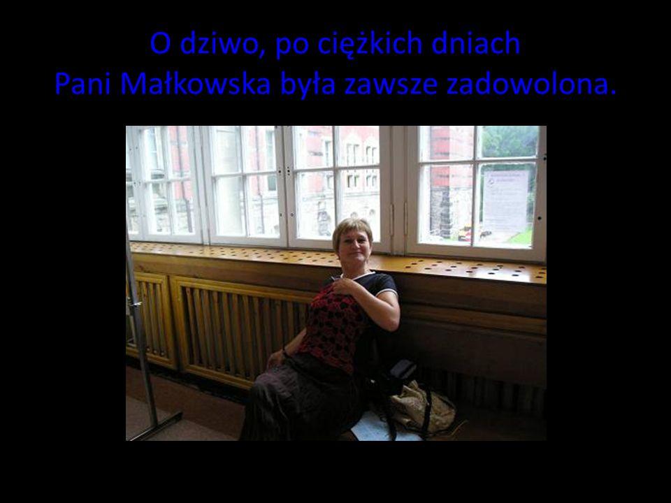 O dziwo, po ciężkich dniach Pani Małkowska była zawsze zadowolona.