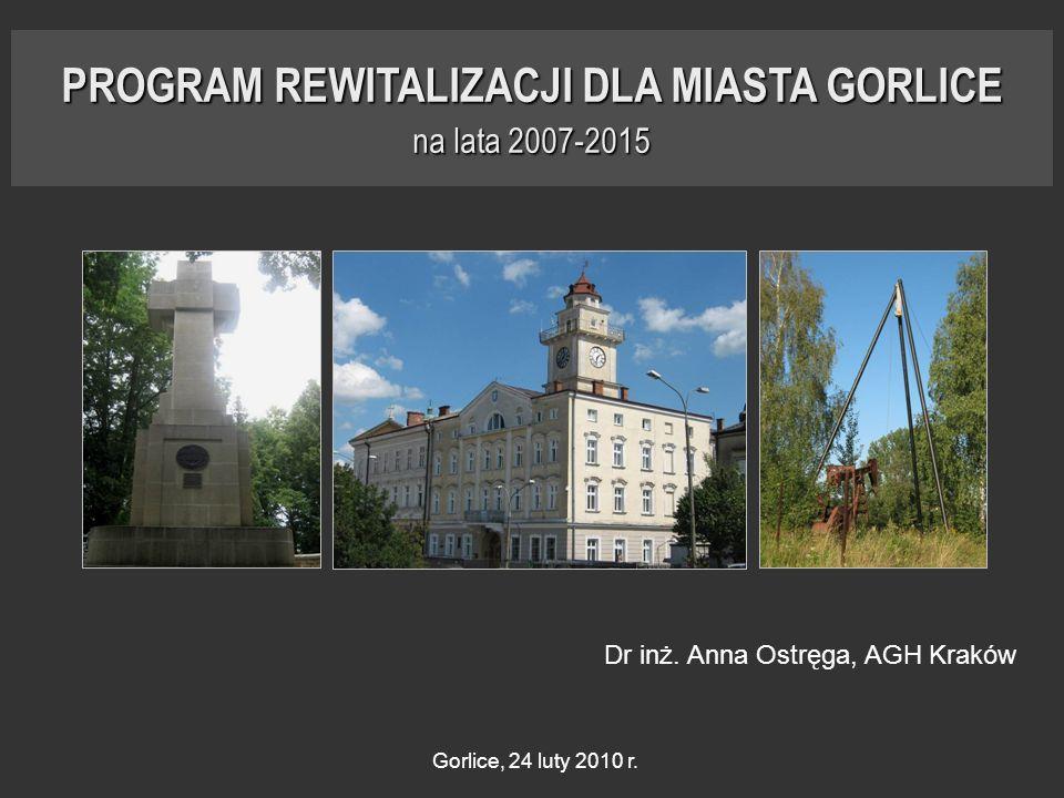 PROGRAM REWITALIZACJI DLA MIASTA GORLICE na lata 2007-2015 Dr inż. Anna Ostręga, AGH Kraków Gorlice, 24 luty 2010 r.
