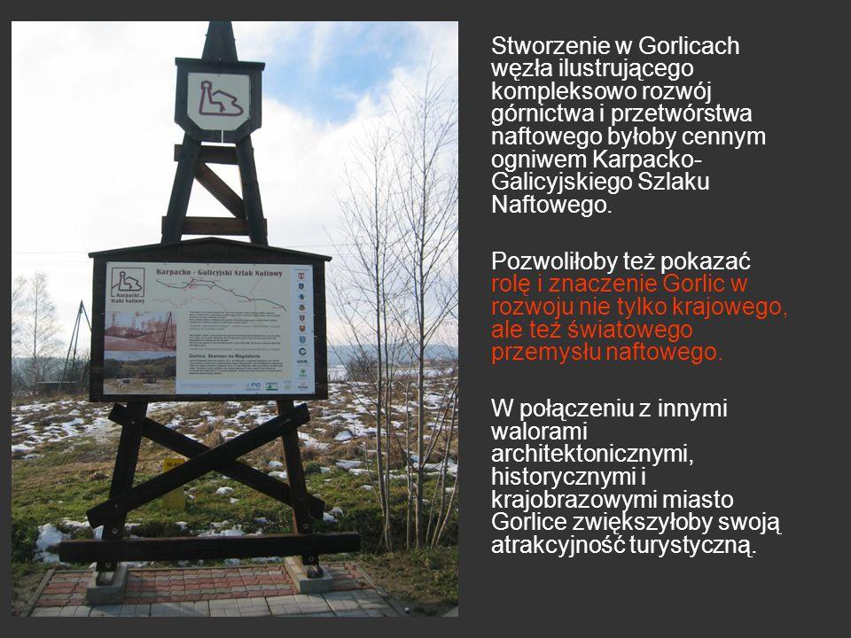 Stworzenie w Gorlicach węzła ilustrującego kompleksowo rozwój górnictwa i przetwórstwa naftowego byłoby cennym ogniwem Karpacko- Galicyjskiego Szlaku