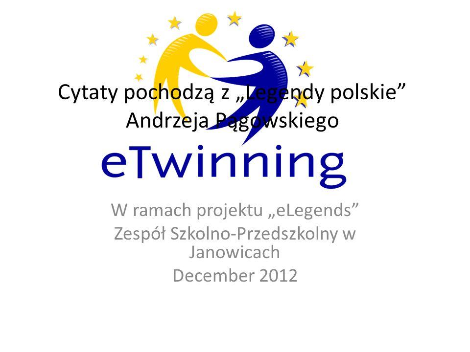 Cytaty pochodzą z Legendy polskie Andrzeja Pągowskiego W ramach projektu eLegends Zespół Szkolno-Przedszkolny w Janowicach December 2012
