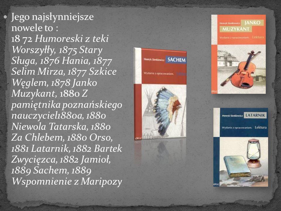 Jego najsłynniejsze nowele to : 18 72 Humoreski z teki Worszyłły, 1875 Stary Sługa, 1876 Hania, 1877 Selim Mirza, 1877 Szkice Węglem, 1878 Janko Muzyk
