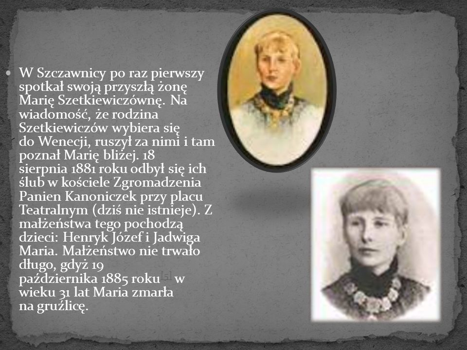 W Szczawnicy po raz pierwszy spotkał swoją przyszłą żonę Marię Szetkiewiczównę. Na wiadomość, że rodzina Szetkiewiczów wybiera się do Wenecji, ruszył