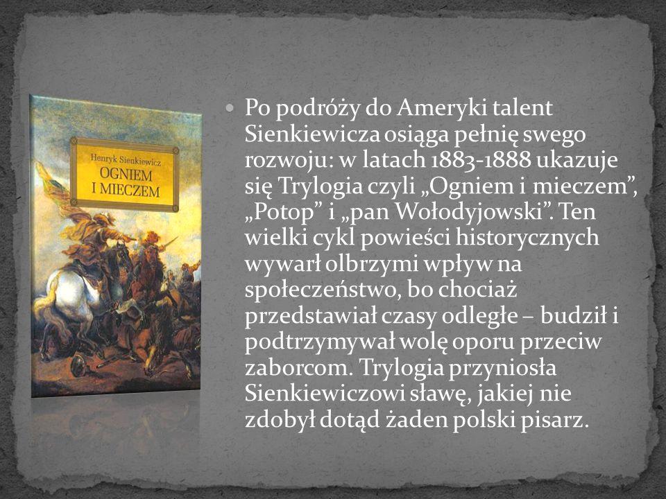 Po podróży do Ameryki talent Sienkiewicza osiąga pełnię swego rozwoju: w latach 1883-1888 ukazuje się Trylogia czyli Ogniem i mieczem, Potop i pan Woł
