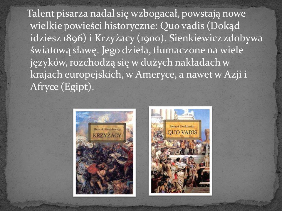 Talent pisarza nadal się wzbogacał, powstają nowe wielkie powieści historyczne: Quo vadis (Dokąd idziesz 1896) i Krzyżacy (1900). Sienkiewicz zdobywa