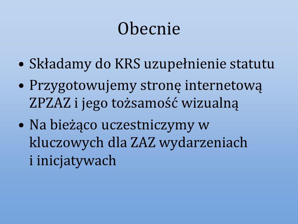 Obecnie Składamy do KRS uzupełnienie statutu Przygotowujemy stronę internetową ZPZAZ i jego tożsamość wizualną Na bieżąco uczestniczymy w kluczowych d