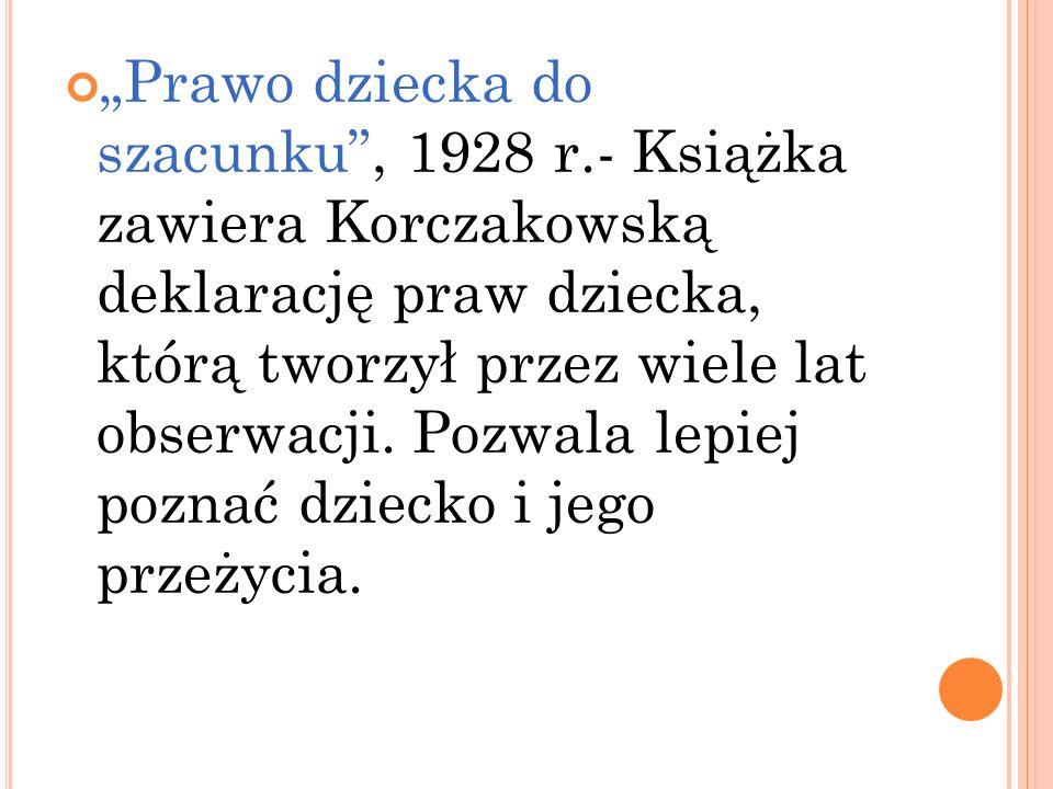 Prawo dziecka do szacunku, 1928 r.- Książka zawiera Korczakowską deklarację praw dziecka, którą tworzył przez wiele lat obserwacji. Pozwala lepiej poz