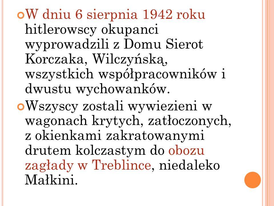 W dniu 6 sierpnia 1942 roku hitlerowscy okupanci wyprowadzili z Domu Sierot Korczaka, Wilczyńską, wszystkich współpracowników i dwustu wychowanków. Ws