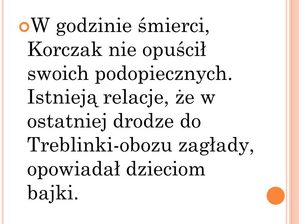W godzinie śmierci, Korczak nie opuścił swoich podopiecznych. Istnieją relacje, że w ostatniej drodze do Treblinki-obozu zagłady, opowiadał dzieciom b