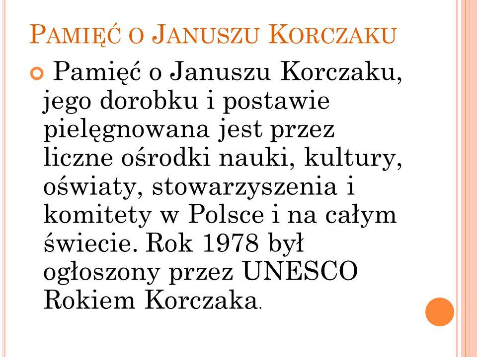 P AMIĘĆ O J ANUSZU K ORCZAKU Pamięć o Januszu Korczaku, jego dorobku i postawie pielęgnowana jest przez liczne ośrodki nauki, kultury, oświaty, stowar