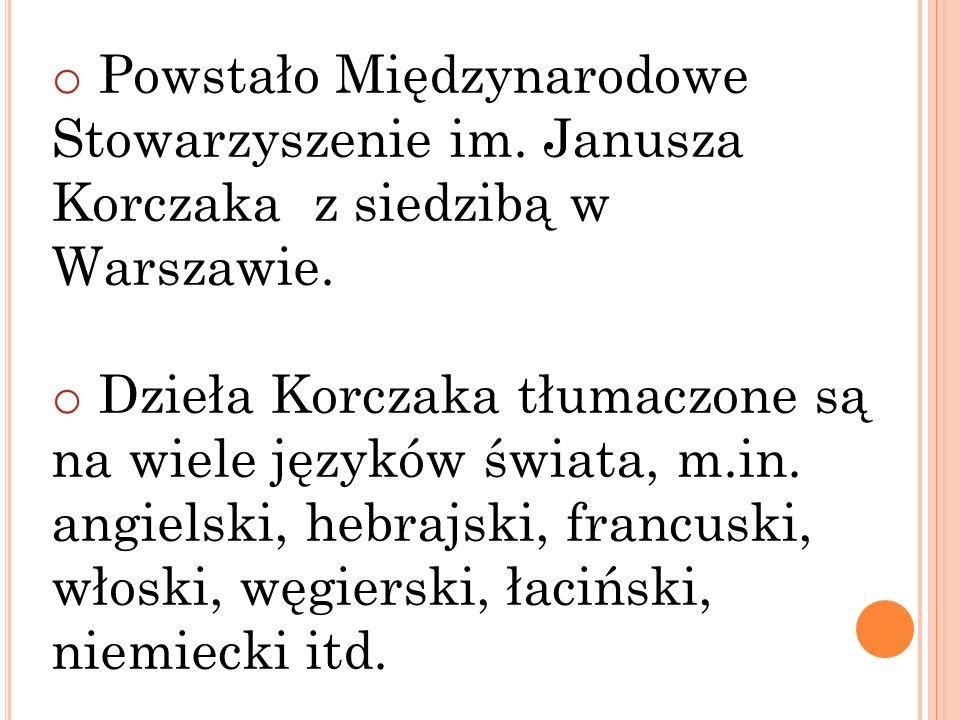 o Powstało Międzynarodowe Stowarzyszenie im. Janusza Korczaka z siedzibą w Warszawie. o Dzieła Korczaka tłumaczone są na wiele języków świata, m.in. a