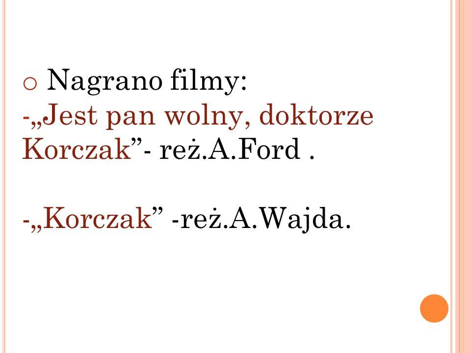 o Nagrano filmy: -Jest pan wolny, doktorze Korczak- reż.A.Ford. -Korczak -reż.A.Wajda.
