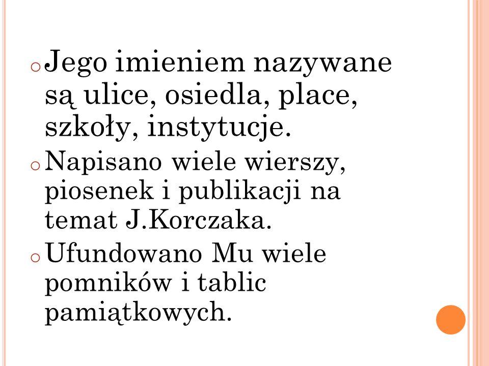 o Jego imieniem nazywane są ulice, osiedla, place, szkoły, instytucje. o Napisano wiele wierszy, piosenek i publikacji na temat J.Korczaka. o Ufundowa
