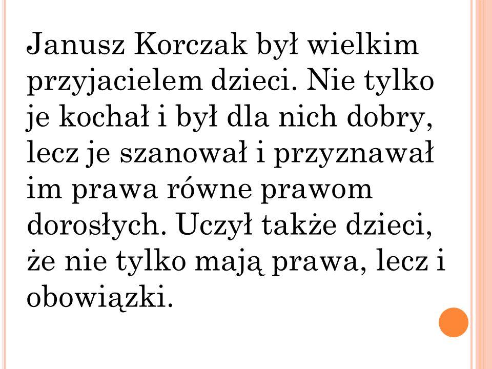 Janusz Korczak był wielkim przyjacielem dzieci. Nie tylko je kochał i był dla nich dobry, lecz je szanował i przyznawał im prawa równe prawom dorosłyc