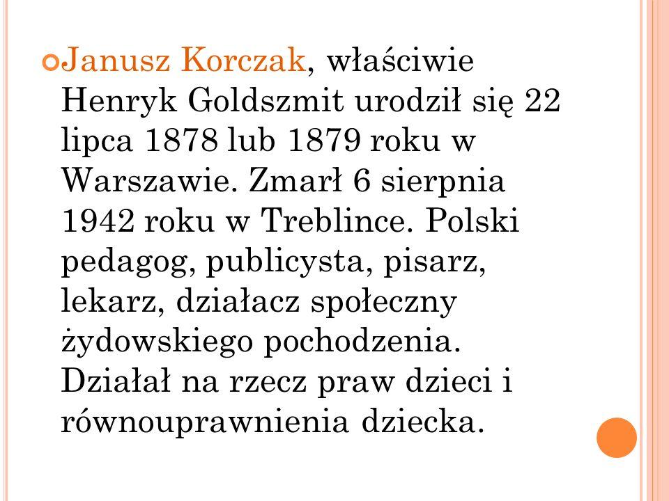 Janusz Korczak, właściwie Henryk Goldszmit urodził się 22 lipca 1878 lub 1879 roku w Warszawie. Zmarł 6 sierpnia 1942 roku w Treblince. Polski pedagog