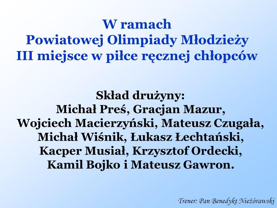 W ramach Powiatowej Olimpiady Młodzieży III miejsce w piłce ręcznej chłopców Skład drużyny: Michał Preś, Gracjan Mazur, Wojciech Macierzyński, Mateusz