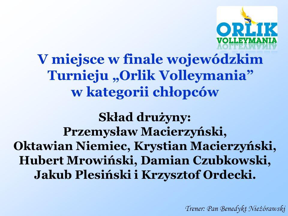 V miejsce w finale wojewódzkim Turnieju Orlik Volleymania w kategorii chłopców Skład drużyny: Przemysław Macierzyński, Oktawian Niemiec, Krystian Maci